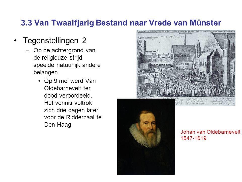 3.3 Van Twaalfjarig Bestand naar Vrede van Münster Tegenstellingen 2 –Op de achtergrond van de religieuze strijd speelde natuurlijk andere belangen Op 9 mei werd Van Oldebarnevelt ter dood veroordeeld.