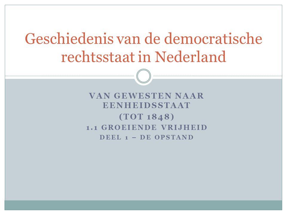 Geschiedenis van de democratische rechtsstaat in Nederland VAN GEWESTEN NAAR EENHEIDSSTAAT (TOT 1848) 1.1 GROEIENDE VRIJHEID DEEL 1 – DE OPSTAND