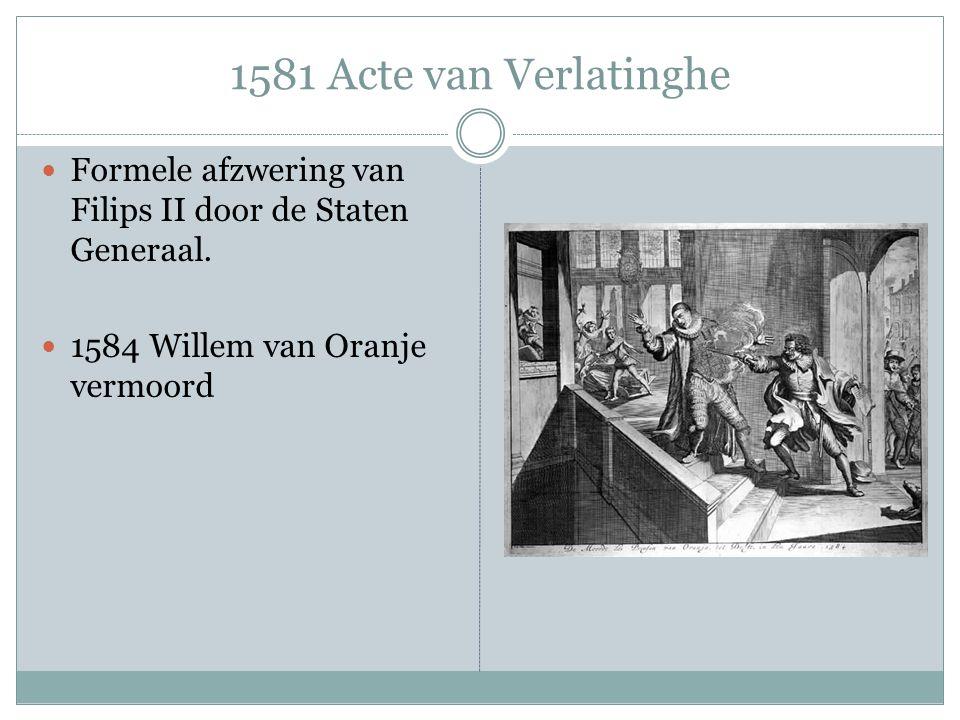 1581 Acte van Verlatinghe Formele afzwering van Filips II door de Staten Generaal. 1584 Willem van Oranje vermoord