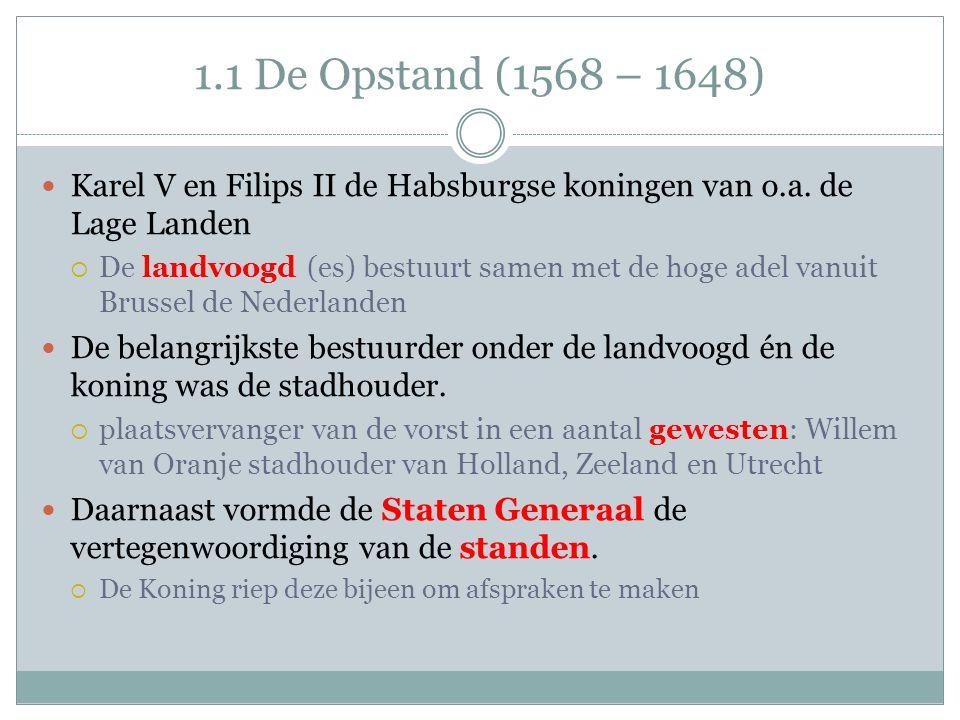 1.1 De Opstand (1568 – 1648) Karel V en Filips II de Habsburgse koningen van o.a. de Lage Landen  De landvoogd (es) bestuurt samen met de hoge adel v