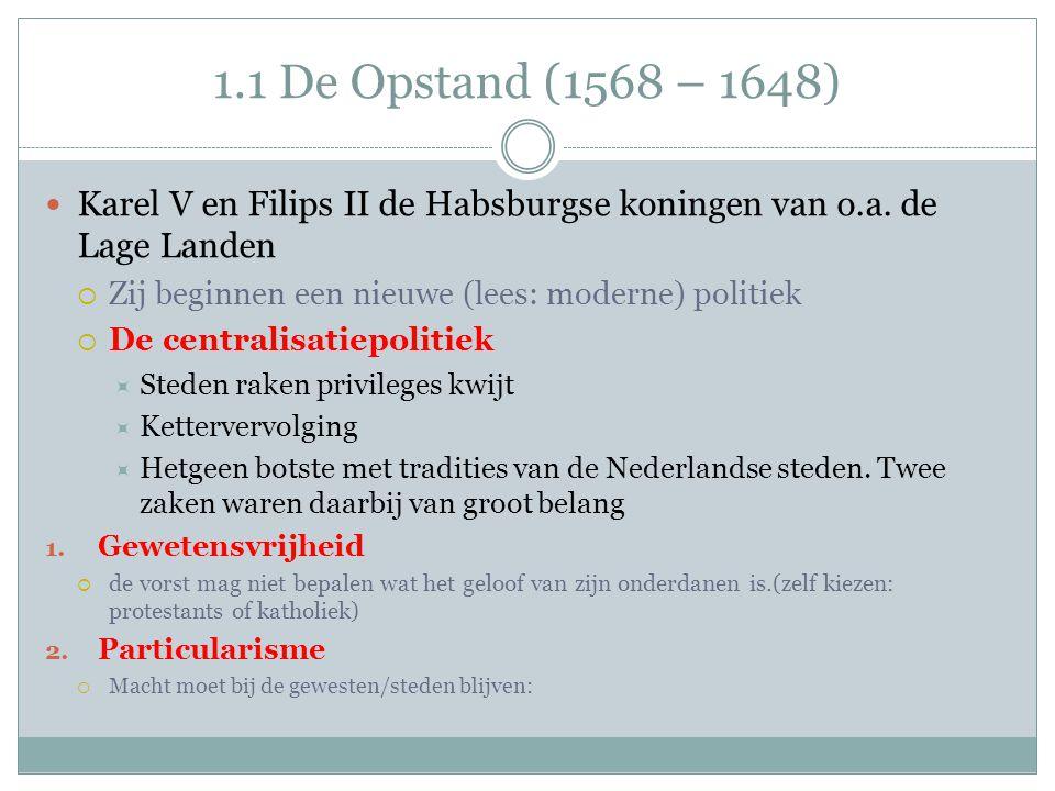 1.1 De Opstand (1568 – 1648) Karel V en Filips II de Habsburgse koningen van o.a. de Lage Landen  Zij beginnen een nieuwe (lees: moderne) politiek 