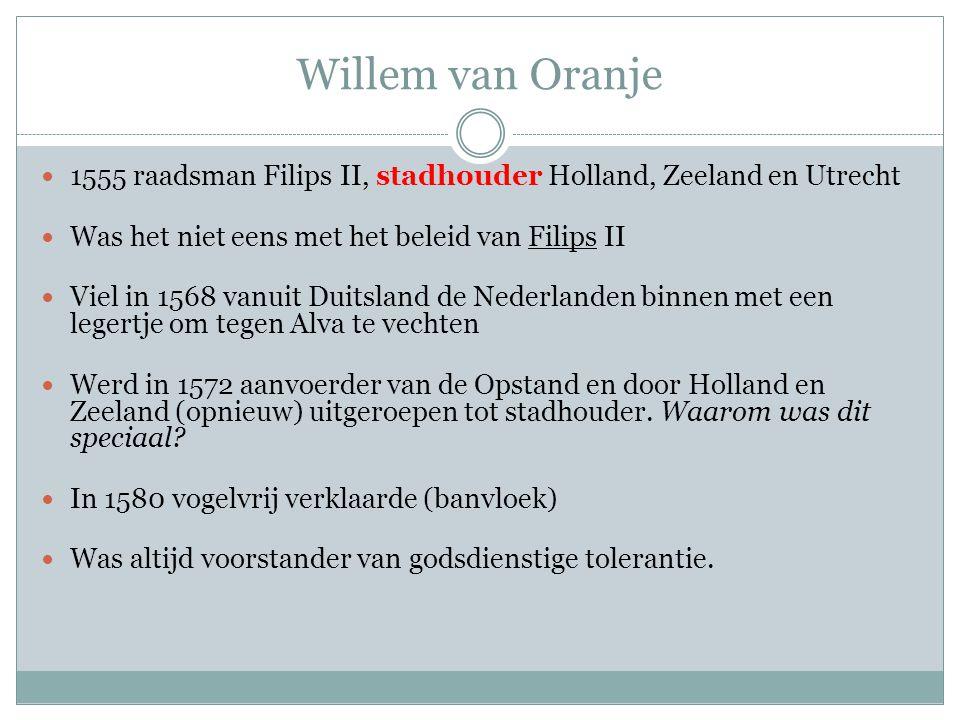 Willem van Oranje 1555 raadsman Filips II, stadhouder Holland, Zeeland en Utrecht Was het niet eens met het beleid van Filips II Viel in 1568 vanuit D