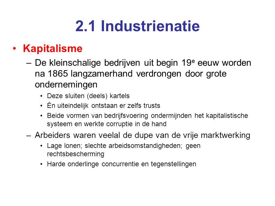 2.1 Industrienatie Kapitalisme –De kleinschalige bedrijven uit begin 19 e eeuw worden na 1865 langzamerhand verdrongen door grote ondernemingen Deze sluiten (deels) kartels Én uiteindelijk ontstaan er zelfs trusts Beide vormen van bedrijfsvoering ondermijnden het kapitalistische systeem en werkte corruptie in de hand –Arbeiders waren veelal de dupe van de vrije marktwerking Lage lonen; slechte arbeidsomstandigheden; geen rechtsbescherming Harde onderlinge concurrentie en tegenstellingen