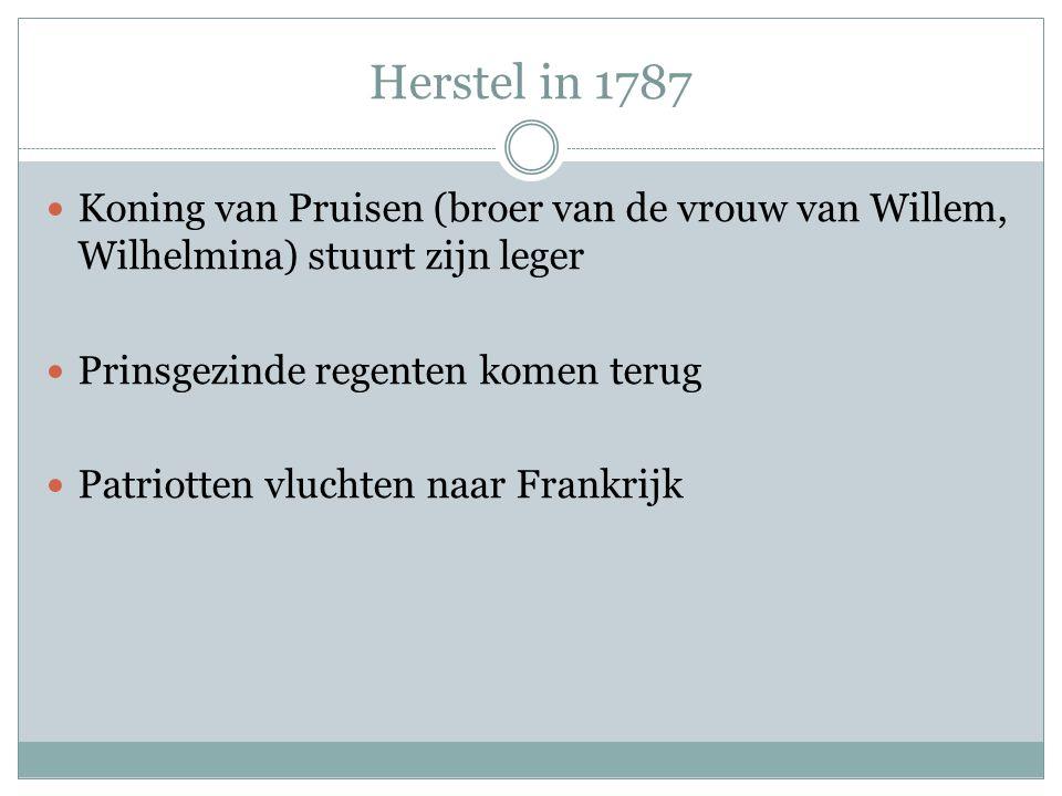 Herstel in 1787 Koning van Pruisen (broer van de vrouw van Willem, Wilhelmina) stuurt zijn leger Prinsgezinde regenten komen terug Patriotten vluchten