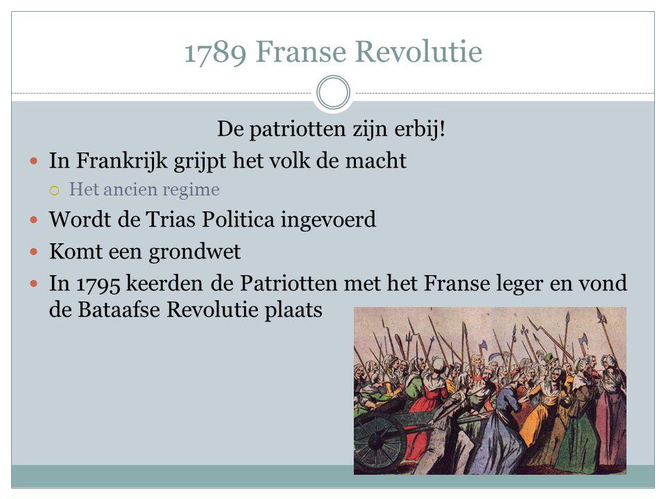 1789 Franse Revolutie De patriotten zijn erbij! In Frankrijk grijpt het volk de macht  Het ancien regime Wordt de Trias Politica ingevoerd Komt een g