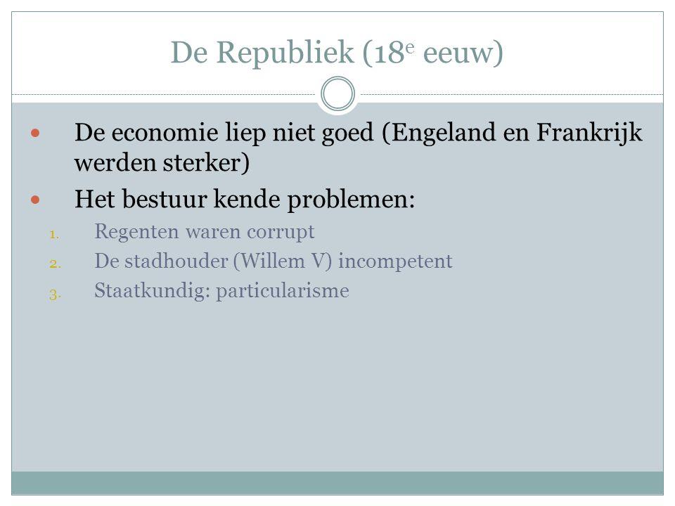 De Republiek (18 e eeuw) De economie liep niet goed (Engeland en Frankrijk werden sterker) Het bestuur kende problemen: 1. Regenten waren corrupt 2. D