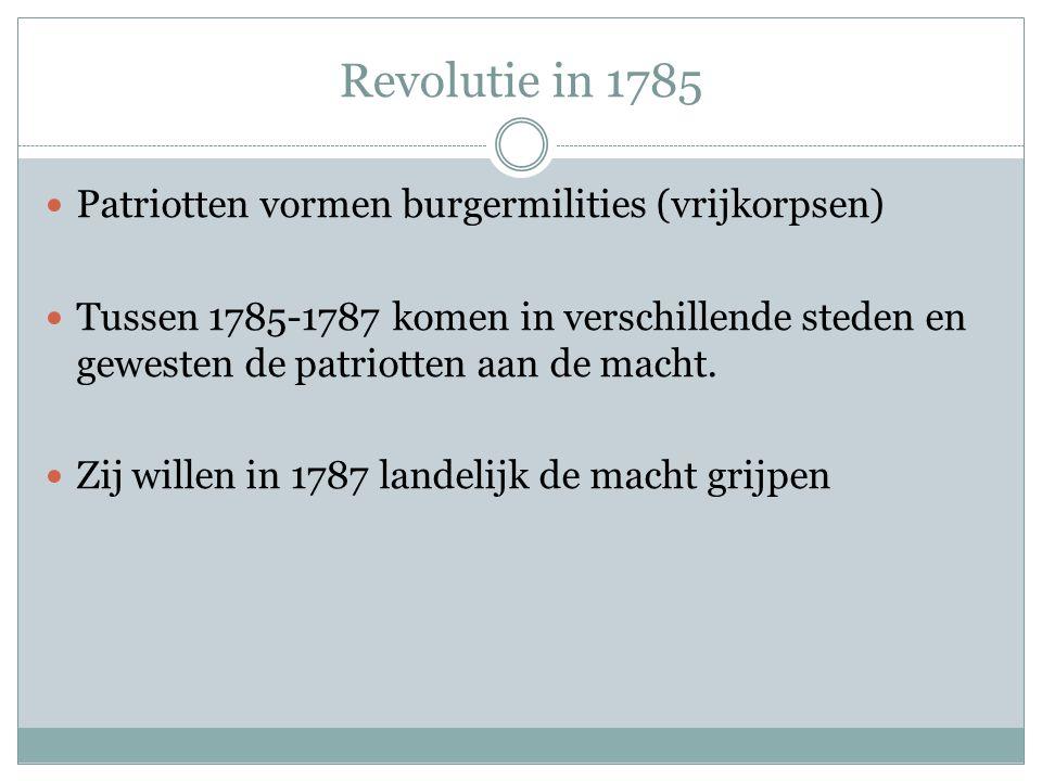 Revolutie in 1785 Patriotten vormen burgermilities (vrijkorpsen) Tussen 1785-1787 komen in verschillende steden en gewesten de patriotten aan de macht