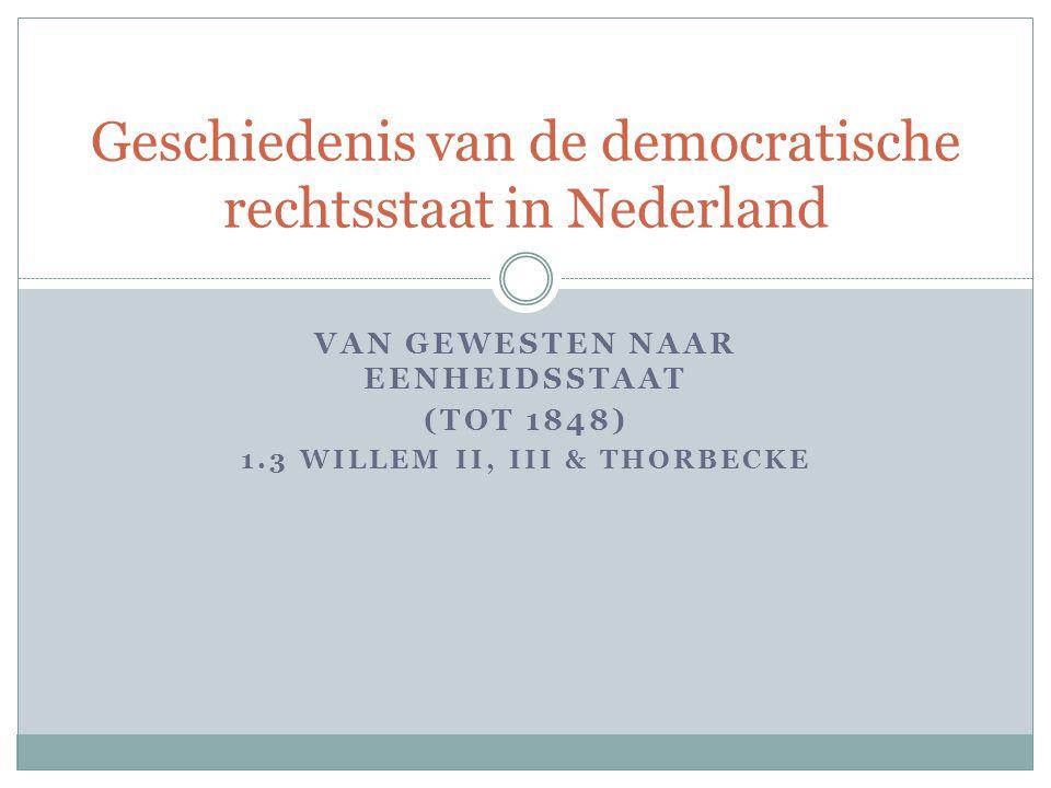 VAN GEWESTEN NAAR EENHEIDSSTAAT (TOT 1848) 1.3 WILLEM II, III & THORBECKE Geschiedenis van de democratische rechtsstaat in Nederland