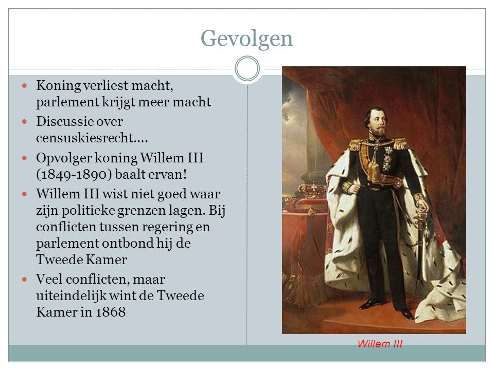 Gevolgen Koning verliest macht, parlement krijgt meer macht Discussie over censuskiesrecht…. Opvolger koning Willem III (1849-1890) baalt ervan! Wille