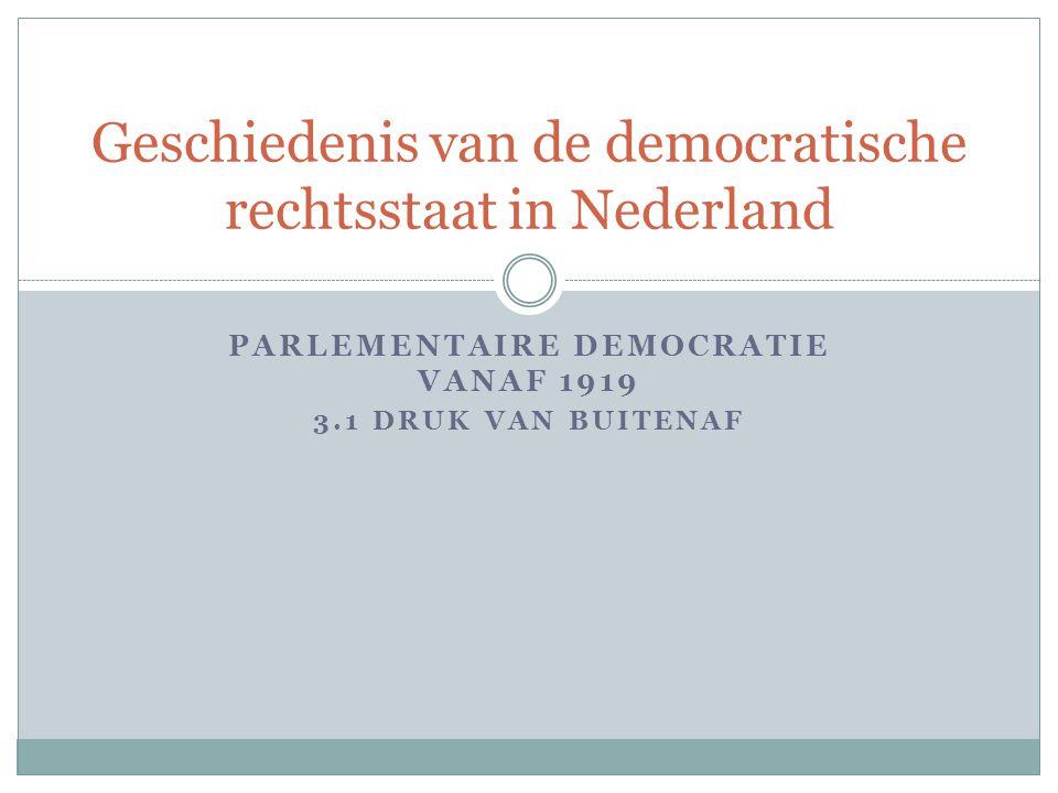 PARLEMENTAIRE DEMOCRATIE VANAF 1919 3.1 DRUK VAN BUITENAF Geschiedenis van de democratische rechtsstaat in Nederland