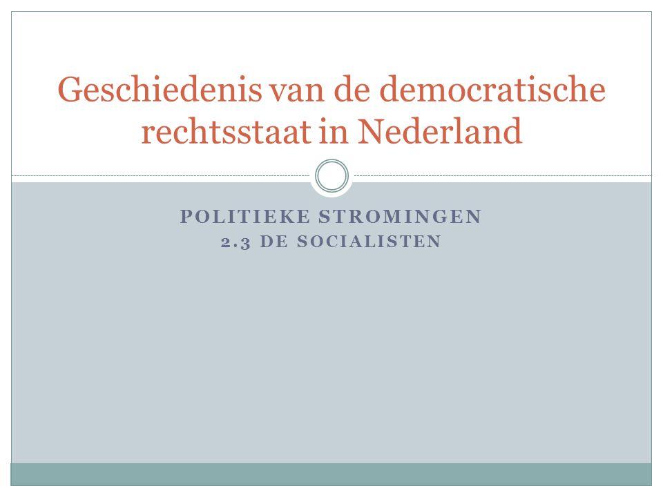 POLITIEKE STROMINGEN 2.3 DE SOCIALISTEN Geschiedenis van de democratische rechtsstaat in Nederland