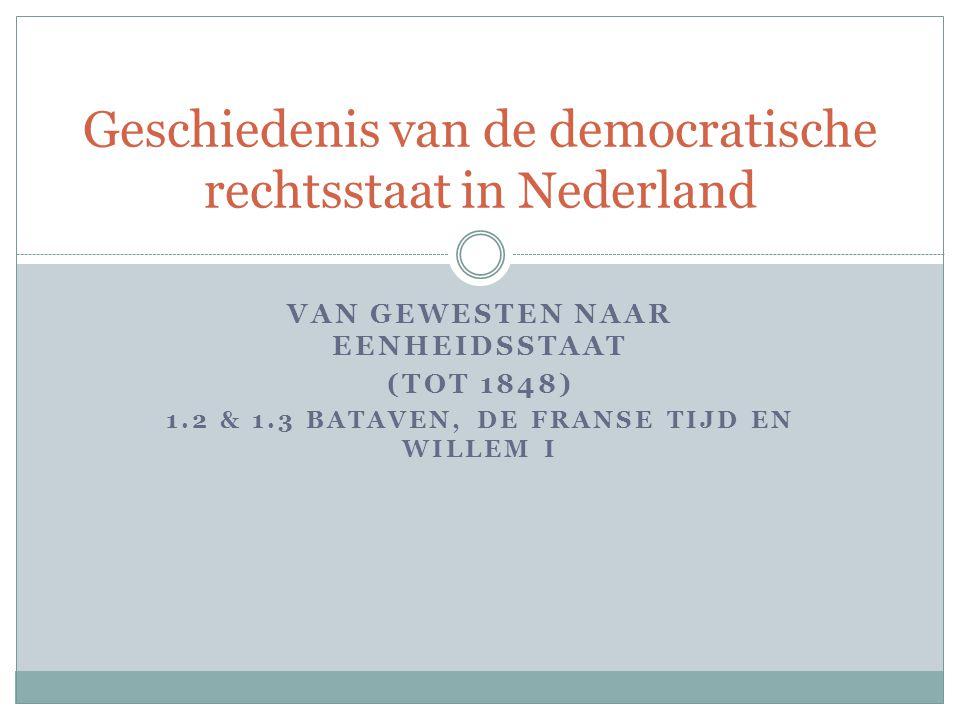 VAN GEWESTEN NAAR EENHEIDSSTAAT (TOT 1848) 1.2 & 1.3 BATAVEN, DE FRANSE TIJD EN WILLEM I Geschiedenis van de democratische rechtsstaat in Nederland