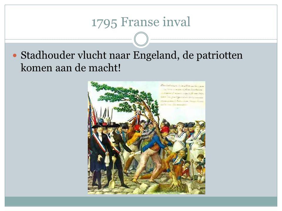 1795 Franse inval Stadhouder vlucht naar Engeland, de patriotten komen aan de macht!