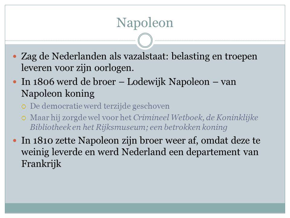 Napoleon Zag de Nederlanden als vazalstaat: belasting en troepen leveren voor zijn oorlogen. In 1806 werd de broer – Lodewijk Napoleon – van Napoleon