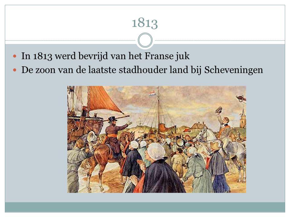 1813 In 1813 werd bevrijd van het Franse juk De zoon van de laatste stadhouder land bij Scheveningen