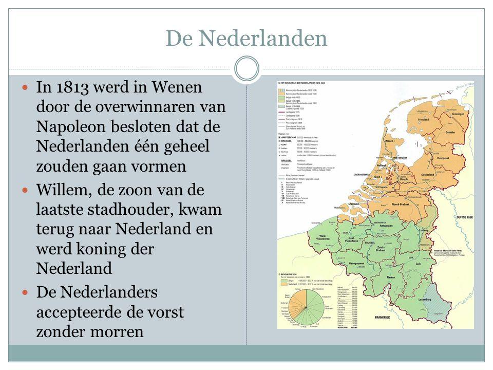 De Nederlanden In 1813 werd in Wenen door de overwinnaren van Napoleon besloten dat de Nederlanden één geheel zouden gaan vormen Willem, de zoon van d