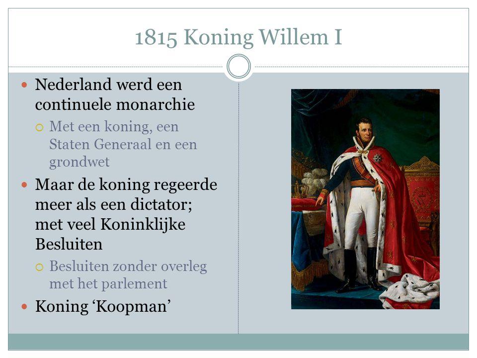 1815 Koning Willem I Nederland werd een continuele monarchie  Met een koning, een Staten Generaal en een grondwet Maar de koning regeerde meer als ee