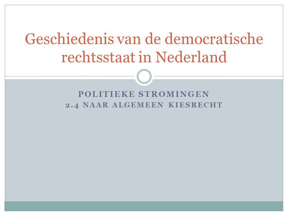 POLITIEKE STROMINGEN 2.4 NAAR ALGEMEEN KIESRECHT Geschiedenis van de democratische rechtsstaat in Nederland