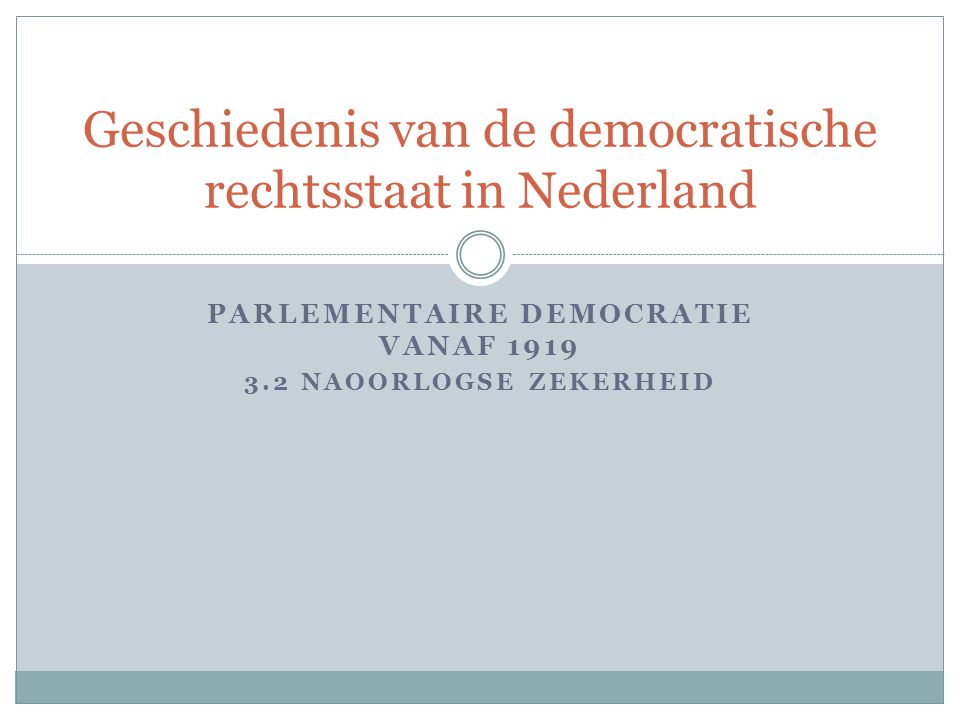 PARLEMENTAIRE DEMOCRATIE VANAF 1919 3.2 NAOORLOGSE ZEKERHEID Geschiedenis van de democratische rechtsstaat in Nederland