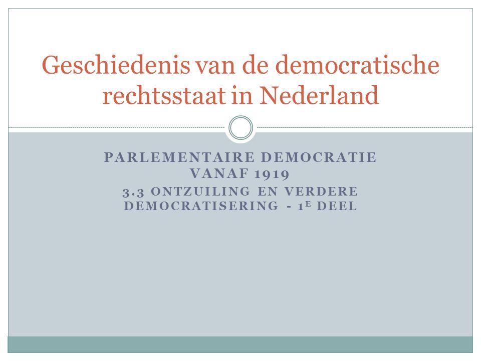PARLEMENTAIRE DEMOCRATIE VANAF 1919 3.3 ONTZUILING EN VERDERE DEMOCRATISERING - 1 E DEEL Geschiedenis van de democratische rechtsstaat in Nederland