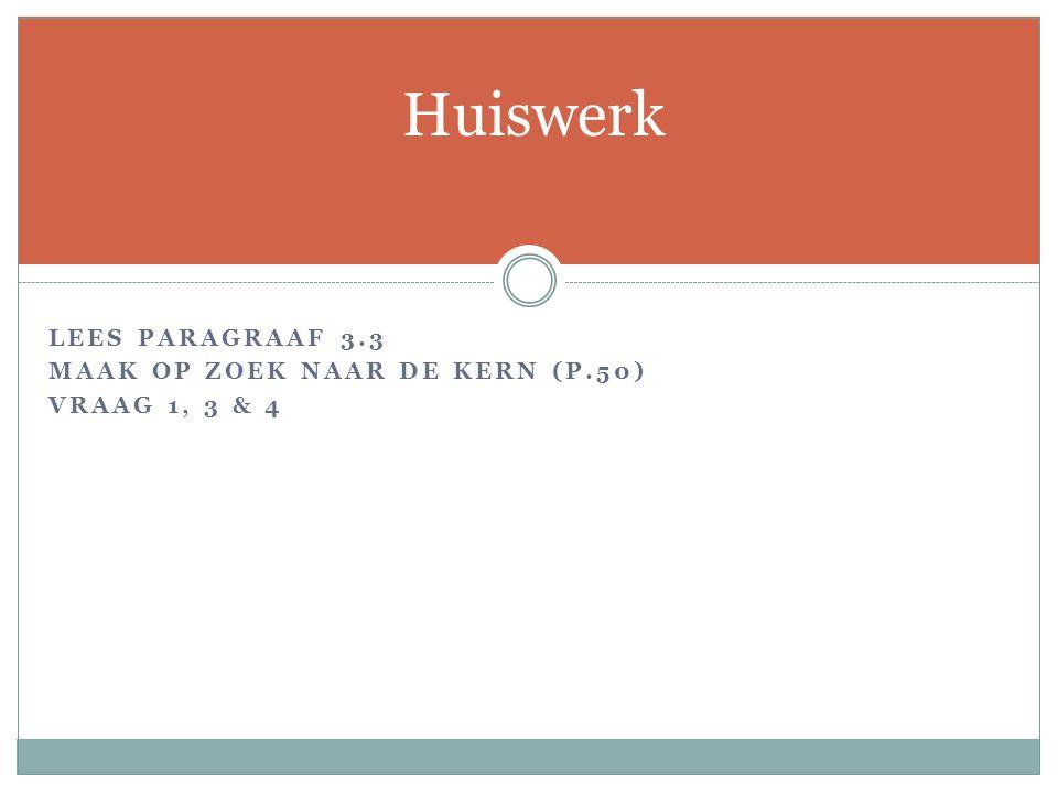 LEES PARAGRAAF 3.3 MAAK OP ZOEK NAAR DE KERN (P.50) VRAAG 1, 3 & 4 Huiswerk