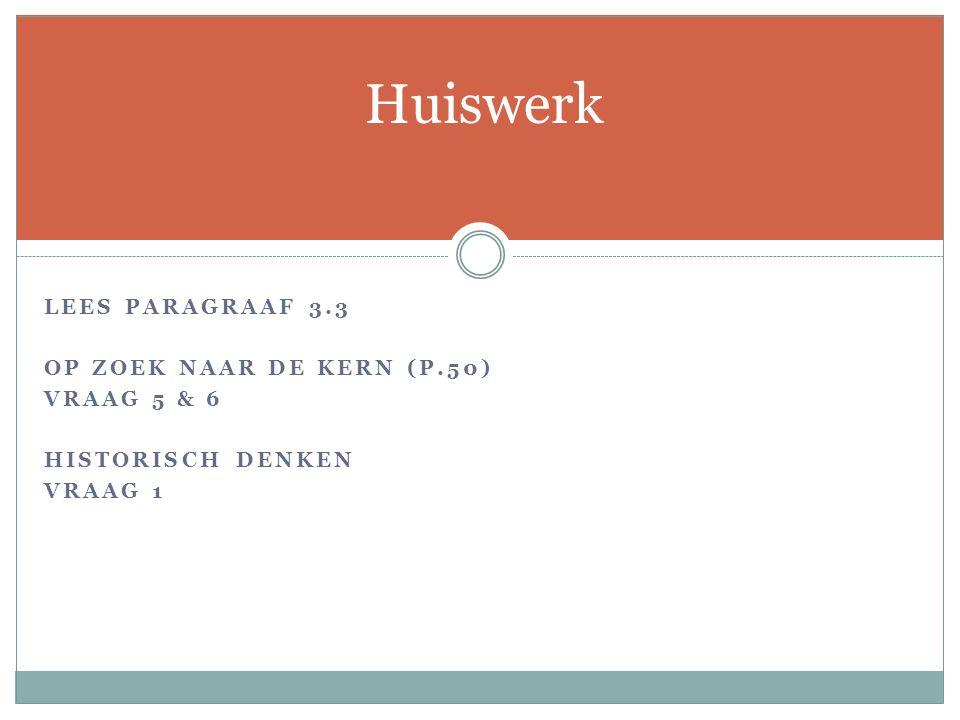 LEES PARAGRAAF 3.3 OP ZOEK NAAR DE KERN (P.50) VRAAG 5 & 6 HISTORISCH DENKEN VRAAG 1 Huiswerk