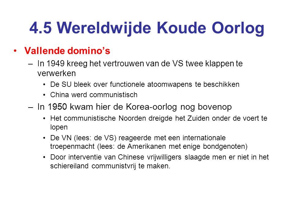 4.5 Wereldwijde Koude Oorlog Vietnam I –Korea 1950-1953 –En het mislukken van de Containment-politiek –Vietnam –Een in beginsel koloniale oorlog (Fransen vs Vietminh) –De Fransen verliezen –Met behulp van de VS wordt het Zuiden overeind gehouden tegen de communistische Vietminh Met geld, (militair) materieel en adviseurs Vraag –Waarom stappen de VS na Korea – weliswaar niet met militairen – weer in een intern conflict?.