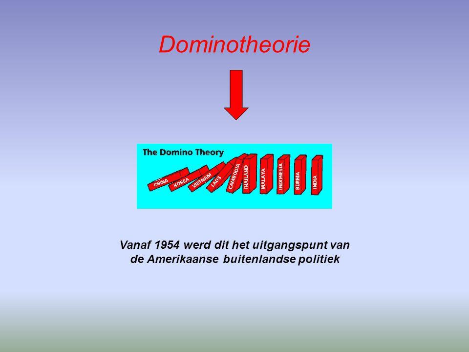 Dominotheorie Vanaf 1954 werd dit het uitgangspunt van de Amerikaanse buitenlandse politiek