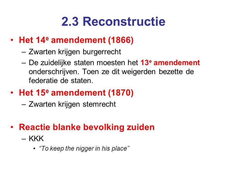 2.3 Reconstructie Het 14 e amendement (1866) –Zwarten krijgen burgerrecht –De zuidelijke staten moesten het 13 e amendement onderschrijven.