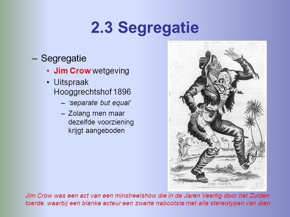 2.3 Segregatie –Segregatie Jim Crow wetgeving Uitspraak Hooggrechtshof 1896 –'separate but equal' –Zolang men maar dezelfde voorziening krijgt aangeboden Jim Crow was een act van een minstreelshow die in de Jaren Veertig door het Zuiden toerde, waarbij een blanke acteur een zwarte nabootste met alle stereotypen van dien
