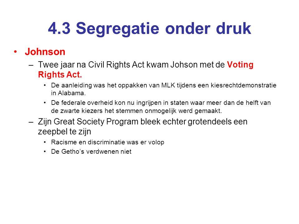 4.3 Segregatie onder druk Johnson –Twee jaar na Civil Rights Act kwam Johson met de Voting Rights Act. De aanleiding was het oppakken van MLK tijdens
