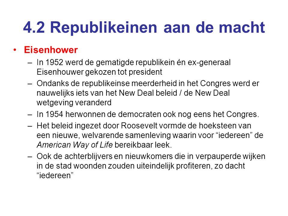 4.2 Republikeinen aan de macht Eisenhower –In 1952 werd de gematigde republikein én ex-generaal Eisenhouwer gekozen tot president –Ondanks de republikeinse meerderheid in het Congres werd er nauwelijks iets van het New Deal beleid / de New Deal wetgeving veranderd –In 1954 herwonnen de democraten ook nog eens het Congres.