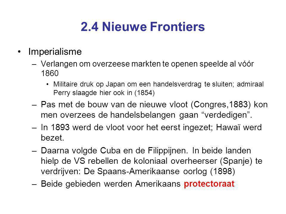 2.4 Nieuwe Frontiers Imperialisme –Verlangen om overzeese markten te openen speelde al vóór 1860 Militaire druk op Japan om een handelsverdrag te sluiten; admiraal Perry slaagde hier ook in (1854) –Pas met de bouw van de nieuwe vloot (Congres,1883) kon men overzees de handelsbelangen gaan verdedigen .