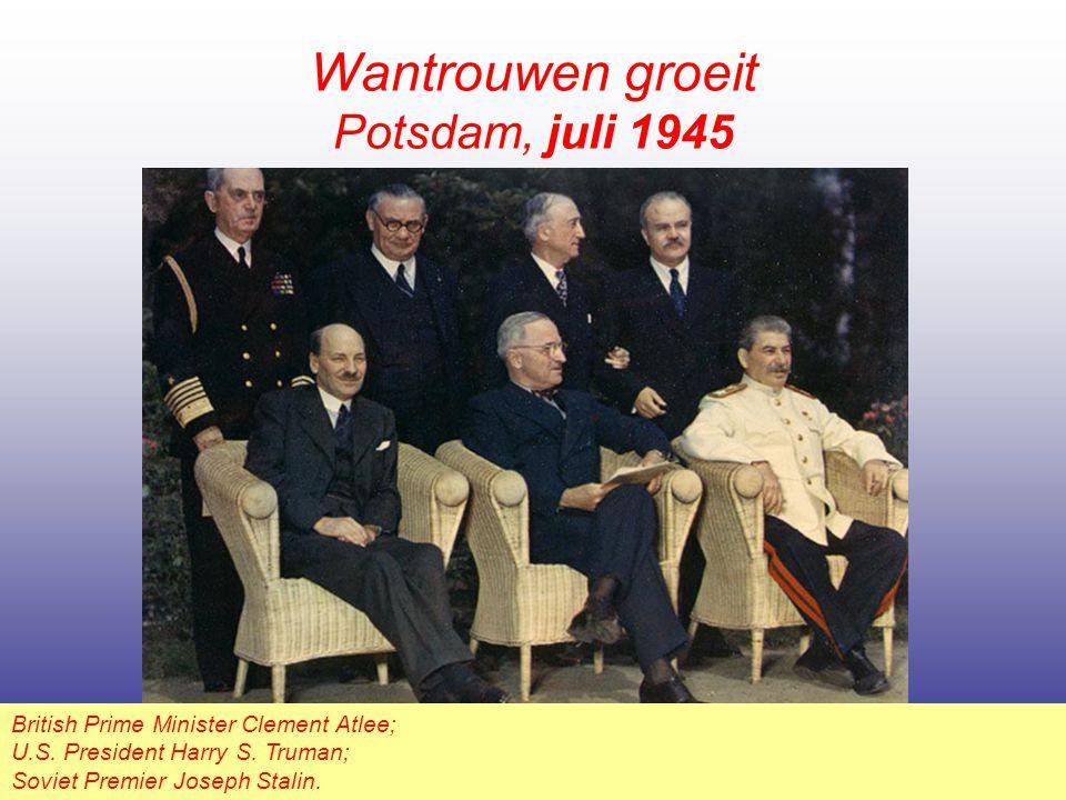 Wantrouwen groeit Potsdam, juli 1945 British Prime Minister Clement Atlee; U.S. President Harry S. Truman; Soviet Premier Joseph Stalin.