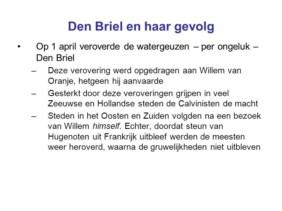 Den Briel en haar gevolg Op 1 april veroverde de watergeuzen – per ongeluk – Den Briel –Deze verovering werd opgedragen aan Willem van Oranje, hetgeen