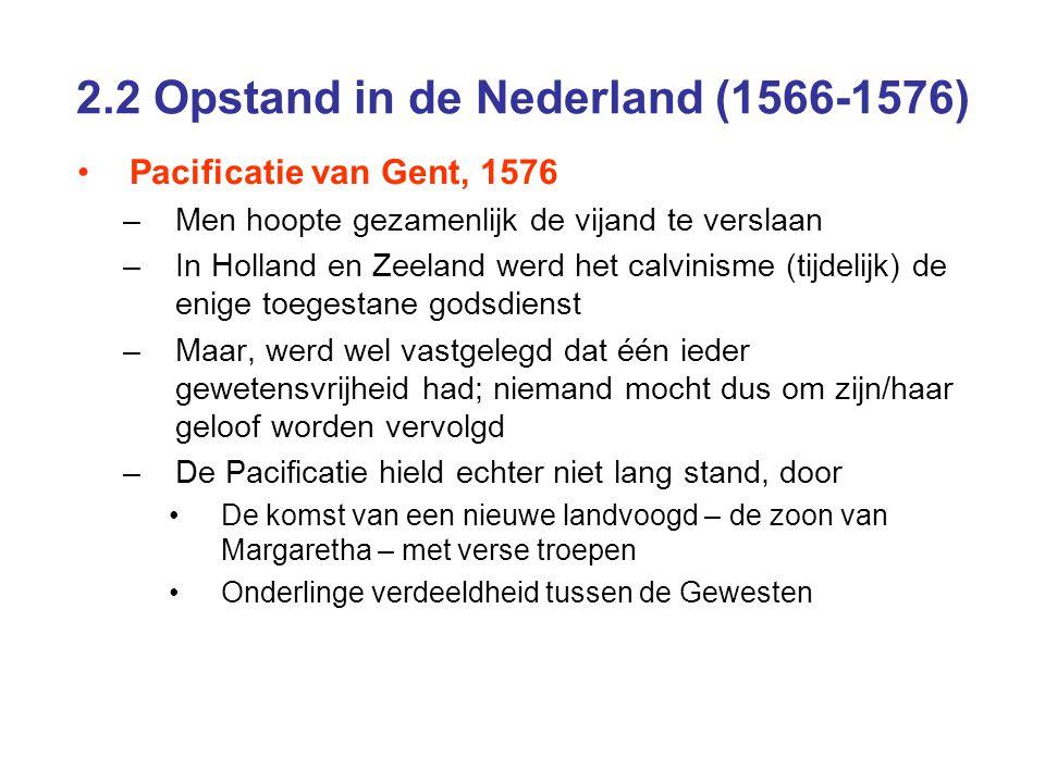 2.2 Opstand in de Nederland (1566-1576) Pacificatie van Gent, 1576 –Men hoopte gezamenlijk de vijand te verslaan –In Holland en Zeeland werd het calvi