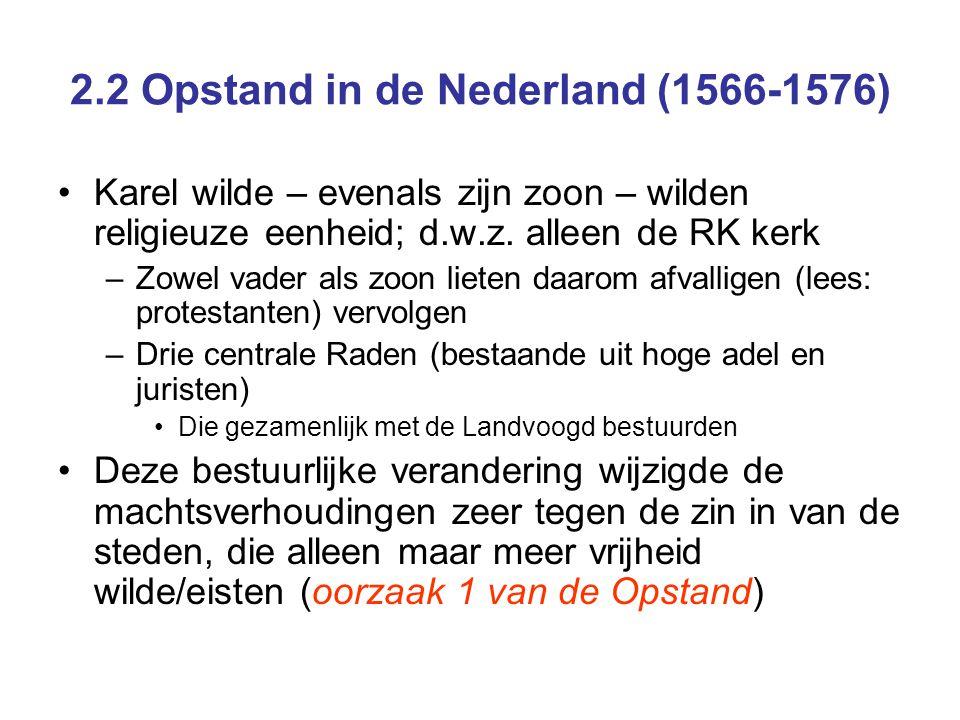 2.2 Opstand in de Nederland (1566-1576) Pacificatie van Gent, 1576 –Men hoopte gezamenlijk de vijand te verslaan –In Holland en Zeeland werd het calvinisme (tijdelijk) de enige toegestane godsdienst –Maar, werd wel vastgelegd dat één ieder gewetensvrijheid had; niemand mocht dus om zijn/haar geloof worden vervolgd –De Pacificatie hield echter niet lang stand, door De komst van een nieuwe landvoogd – de zoon van Margaretha – met verse troepen Onderlinge verdeeldheid tussen de Gewesten