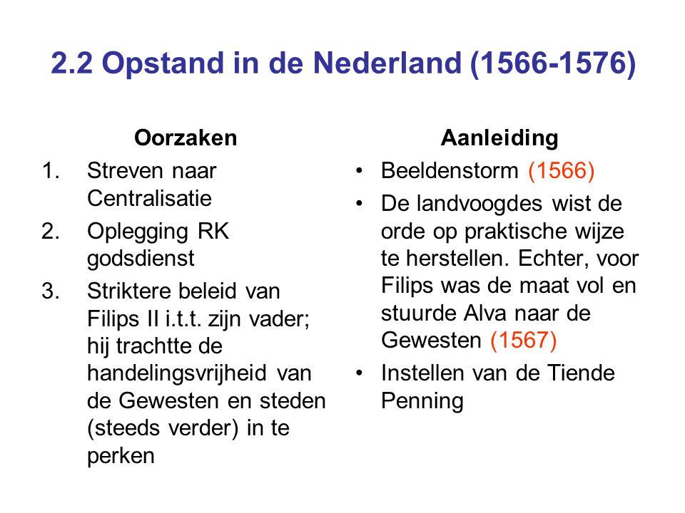 2.2 Opstand in de Nederland (1566-1576) Oorzaken 1.Streven naar Centralisatie 2.Oplegging RK godsdienst 3.Striktere beleid van Filips II i.t.t. zijn v