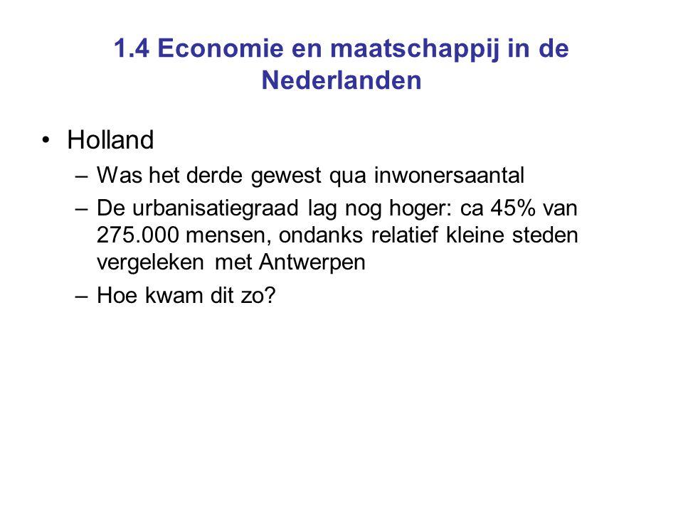 1.4 Economie en maatschappij in de Nederlanden Holland –Was het derde gewest qua inwonersaantal –De urbanisatiegraad lag nog hoger: ca 45% van 275.000