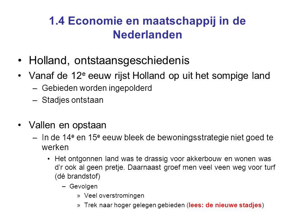 1.4 Economie en maatschappij in de Nederlanden Holland, ontstaansgeschiedenis Vanaf de 12 e eeuw rijst Holland op uit het sompige land –Gebieden worde