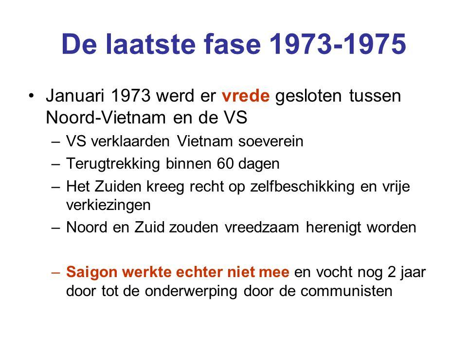 De laatste fase 1973-1975 Januari 1973 werd er vrede gesloten tussen Noord-Vietnam en de VS –VS verklaarden Vietnam soeverein –Terugtrekking binnen 60 dagen –Het Zuiden kreeg recht op zelfbeschikking en vrije verkiezingen –Noord en Zuid zouden vreedzaam herenigt worden –Saigon werkte echter niet mee en vocht nog 2 jaar door tot de onderwerping door de communisten