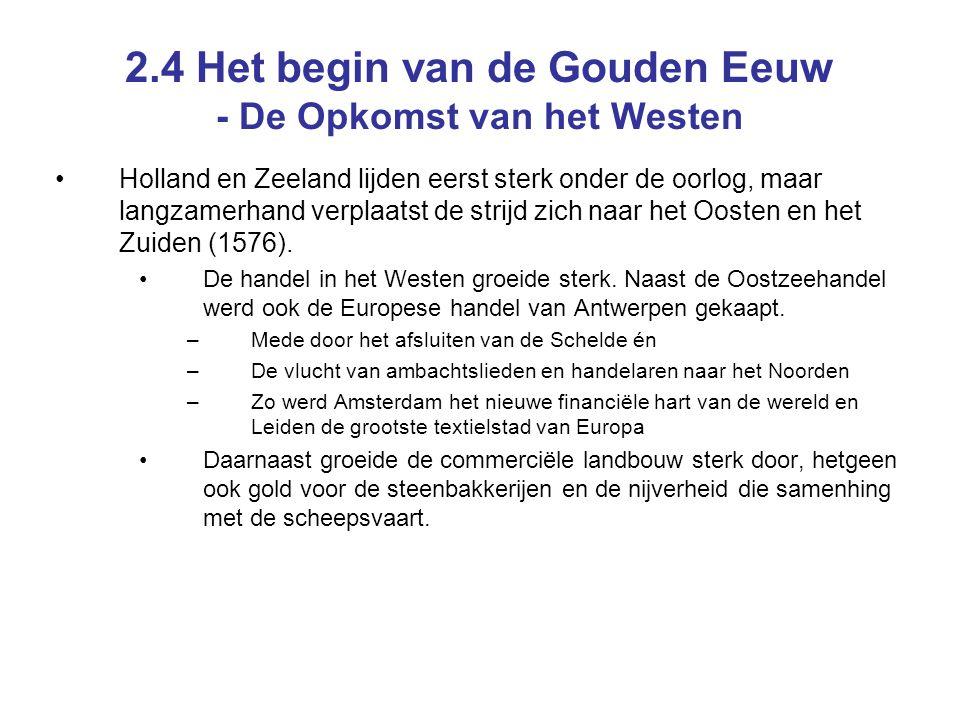 2.4 Het begin van de Gouden Eeuw - De Opkomst van het Westen Holland en Zeeland lijden eerst sterk onder de oorlog, maar langzamerhand verplaatst de strijd zich naar het Oosten en het Zuiden (1576).