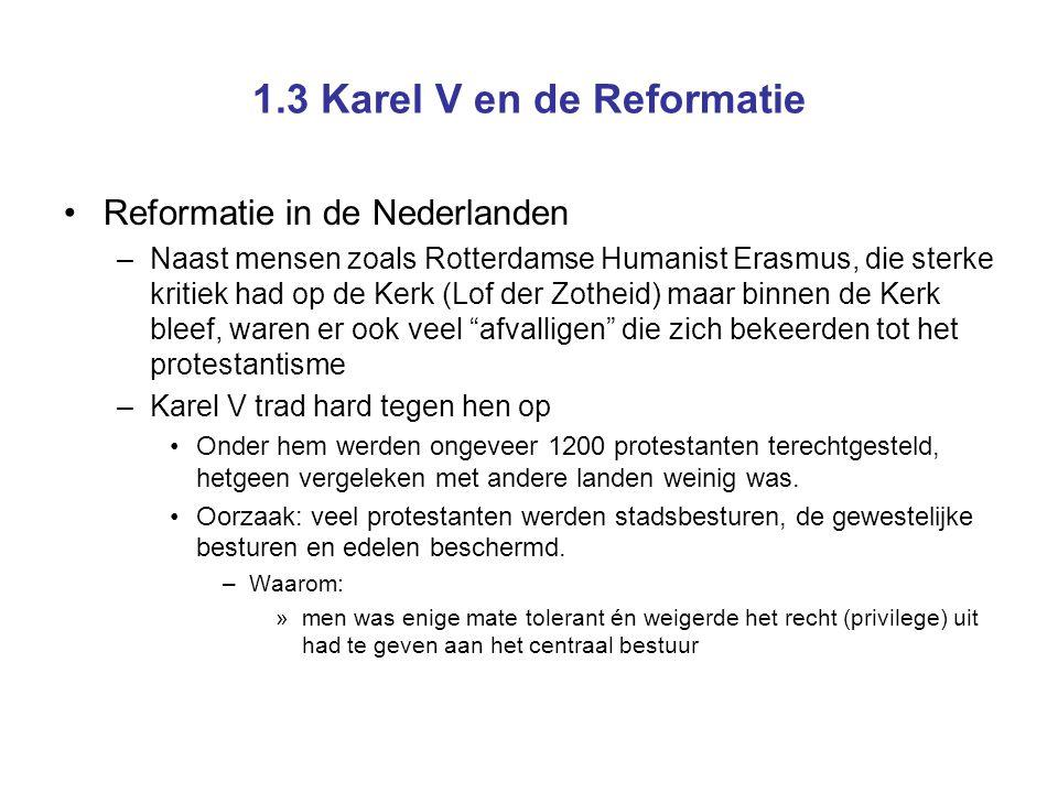 1.3 Karel V en de Reformatie Reformatie in de Nederlanden –In 1555 kwam openlijk protestantisme bijna niet meer voor –In gedrag hadden de meesten zich aangepast (ofschoon niet iedereen meer naar de kerk ging) –Echter, de kritiek bleef.