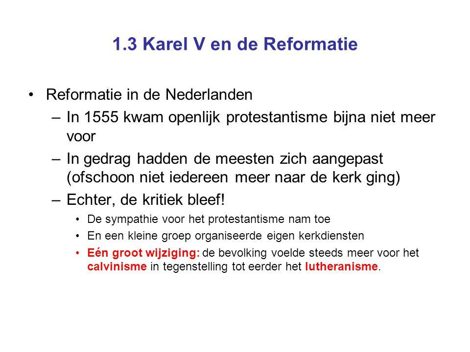 1.3 Karel V en de Reformatie Reformatie in de Nederlanden –Calvijn Legde nog meer de nadruk op de Bijbel Een mens moest sober en vroom leven en de Bijbel bestuderen Gods plan met jou stond allang vast (enkeltje hel óf hemel) Overheid en kerk moesten samen toezien op de gedragingen van de mensen Maar als de overheid haar plicht jegens haar onderdanen verzaakte, kon de plicht tot gehoorzaamheid ophouden