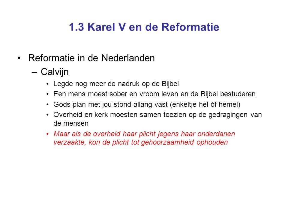 1.3 Karel V en de Reformatie Reformatie in de Nederlanden –Calvijn Legde nog meer de nadruk op de Bijbel Een mens moest sober en vroom leven en de Bij
