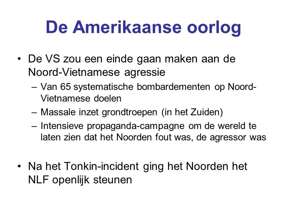De Amerikaanse oorlog De VS zou een einde gaan maken aan de Noord-Vietnamese agressie –Van 65 systematische bombardementen op Noord- Vietnamese doelen –Massale inzet grondtroepen (in het Zuiden) –Intensieve propaganda-campagne om de wereld te laten zien dat het Noorden fout was, de agressor was Na het Tonkin-incident ging het Noorden het NLF openlijk steunen