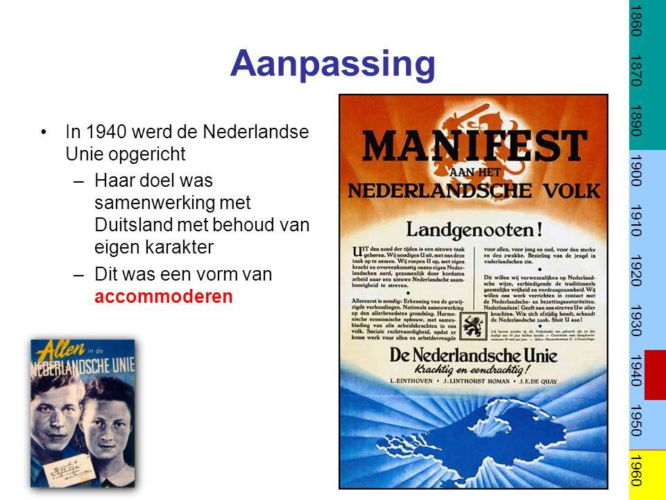 Aanpassing In 1940 werd de Nederlandse Unie opgericht –Haar doel was samenwerking met Duitsland met behoud van eigen karakter –Dit was een vorm van ac