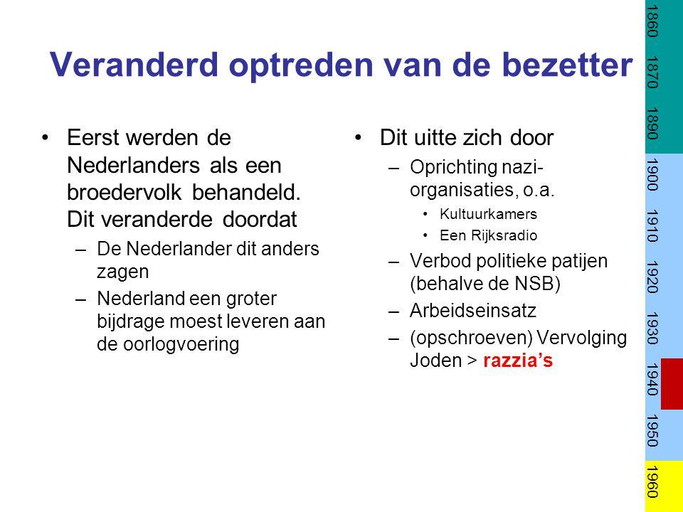 Veranderd optreden van de bezetter Eerst werden de Nederlanders als een broedervolk behandeld. Dit veranderde doordat –De Nederlander dit anders zagen