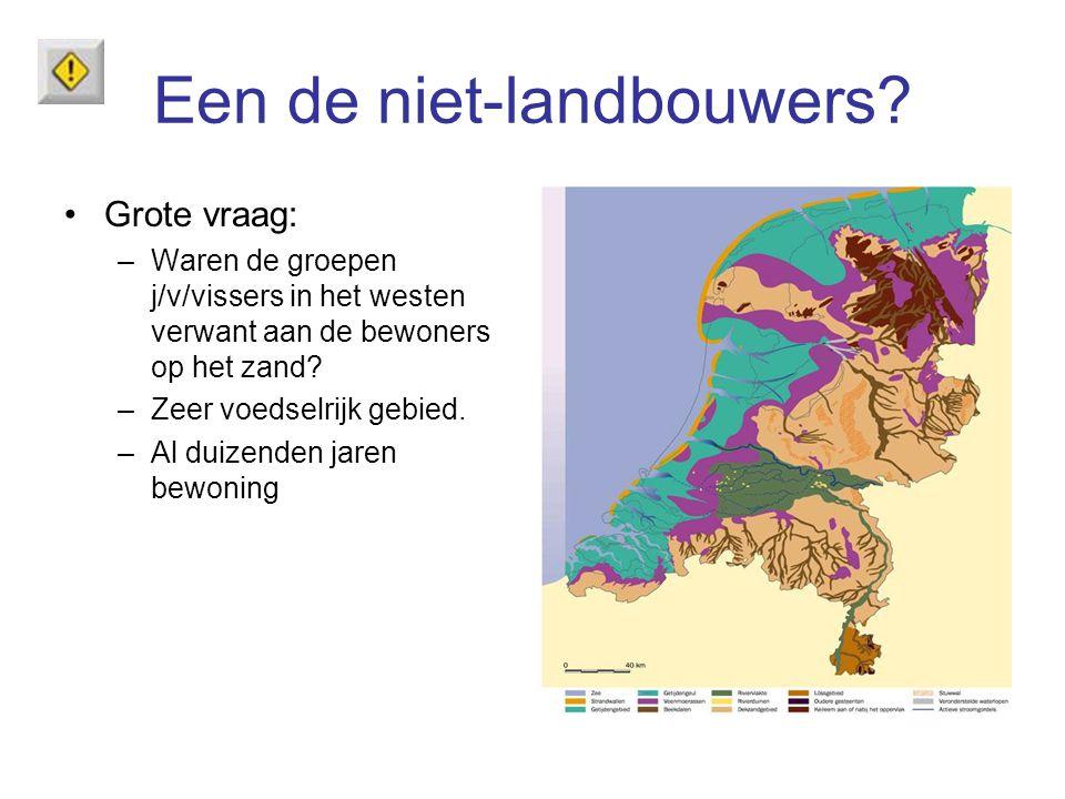 Een de niet-landbouwers? Grote vraag: –Waren de groepen j/v/vissers in het westen verwant aan de bewoners op het zand? –Zeer voedselrijk gebied. –Al d
