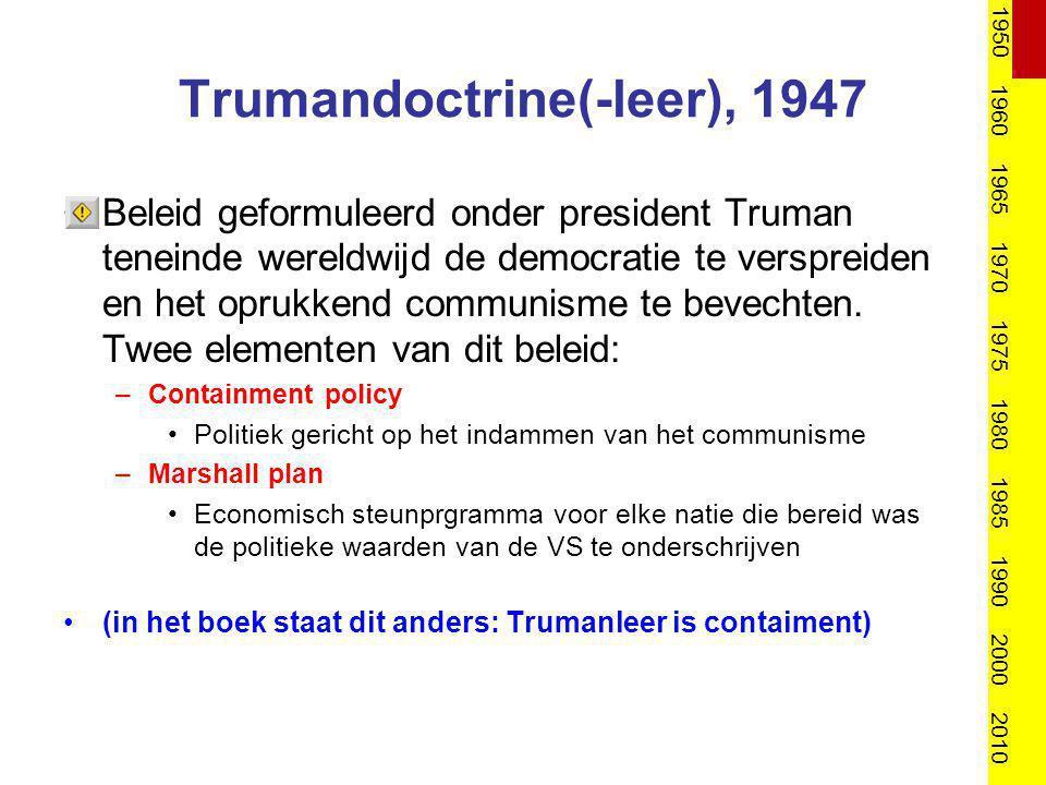 Trumandoctrine(-leer), 1947 Beleid geformuleerd onder president Truman teneinde wereldwijd de democratie te verspreiden en het oprukkend communisme te
